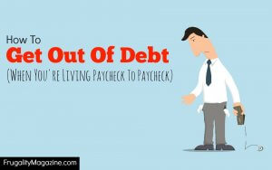How to get out of debt when you you're living paycheck to paycheck and have no extra money available to repay the debt.
